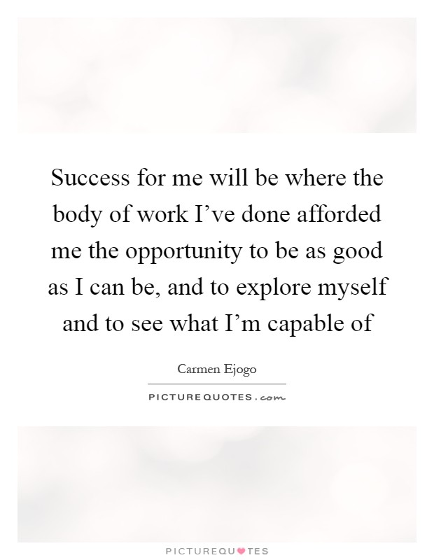 Success for me will be where the body of work I've done afforded me the opportunity to be as good as I can be, and to explore myself and to see what I'm capable of Picture Quote #1