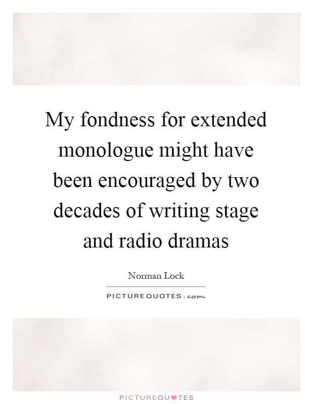 My fondness for extended monologue might have been encouraged by two decades of writing stage and radio dramas Picture Quote #1