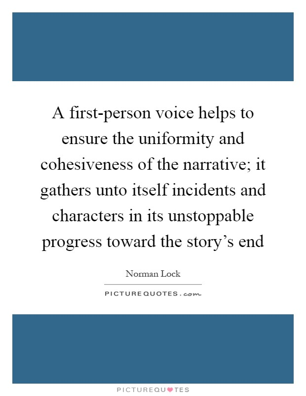 A first-person voice helps to ensure the uniformity and cohesiveness of the narrative; it gathers unto itself incidents and characters in its unstoppable progress toward the story's end Picture Quote #1