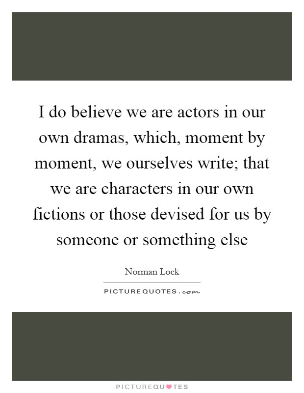 I do believe we are actors in our own dramas, which, moment by moment, we ourselves write; that we are characters in our own fictions or those devised for us by someone or something else Picture Quote #1