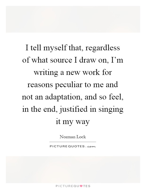 I tell myself that, regardless of what source I draw on, I'm writing a new work for reasons peculiar to me and not an adaptation, and so feel, in the end, justified in singing it my way Picture Quote #1