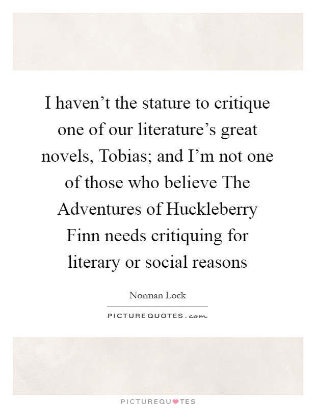 I haven't the stature to critique one of our literature's great novels, Tobias; and I'm not one of those who believe The Adventures of Huckleberry Finn needs critiquing for literary or social reasons Picture Quote #1