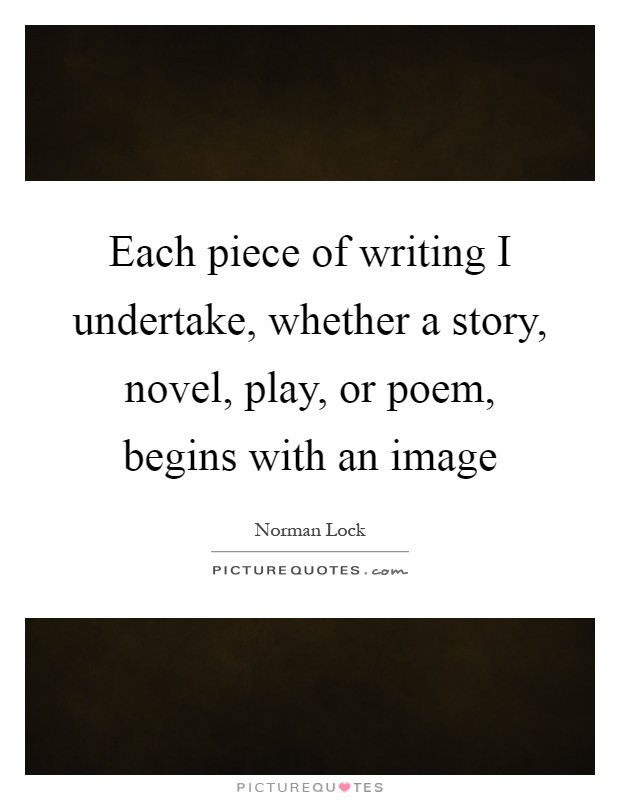 Each piece of writing I undertake, whether a story, novel, play, or poem, begins with an image Picture Quote #1