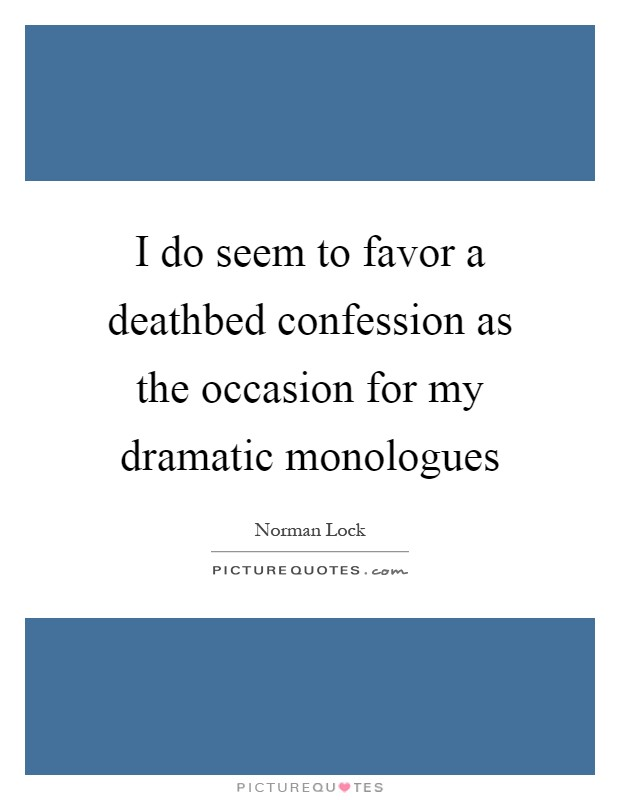 I do seem to favor a deathbed confession as the occasion for my dramatic monologues Picture Quote #1