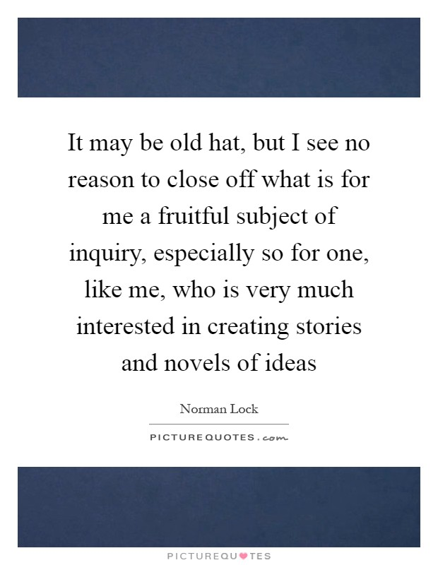 It may be old hat, but I see no reason to close off what is for me a fruitful subject of inquiry, especially so for one, like me, who is very much interested in creating stories and novels of ideas Picture Quote #1