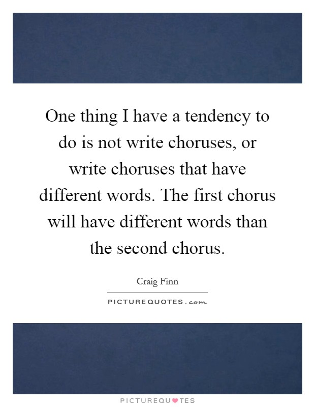 One thing I have a tendency to do is not write choruses, or write choruses that have different words. The first chorus will have different words than the second chorus Picture Quote #1