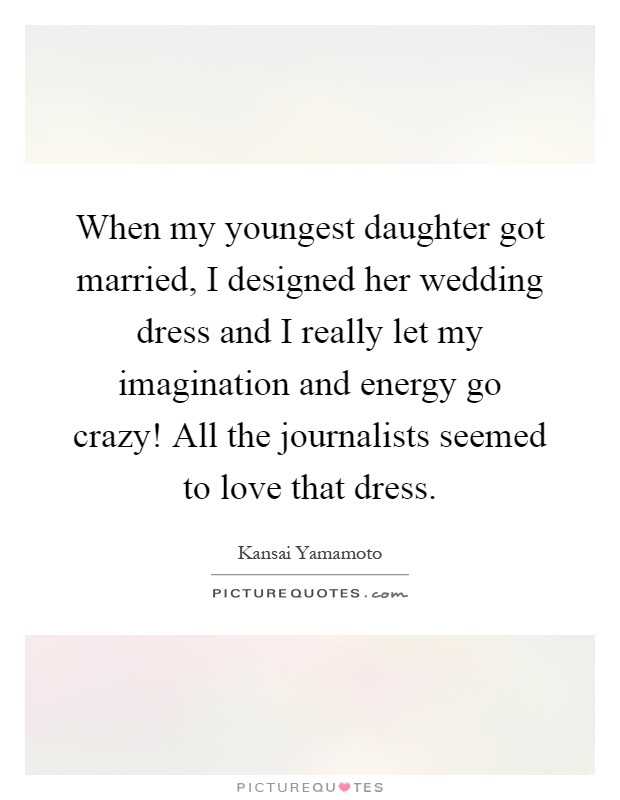 When my youngest daughter got married, I designed her wedding dress and I really let my imagination and energy go crazy! All the journalists seemed to love that dress Picture Quote #1