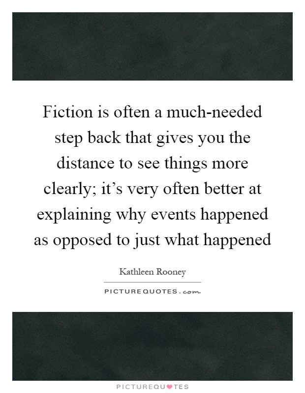 Fiction is often a much-needed step back that gives you the distance to see things more clearly; it's very often better at explaining why events happened as opposed to just what happened Picture Quote #1