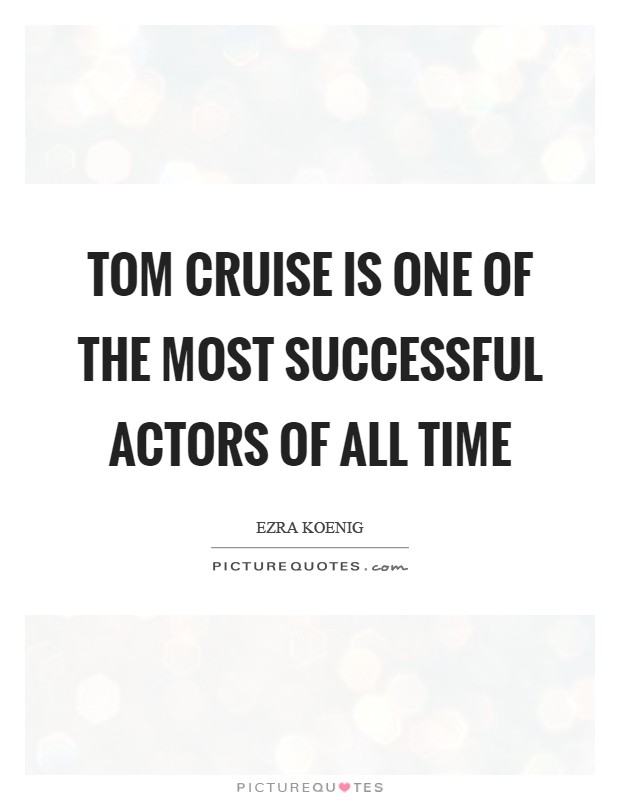 Tom Cruise is one of the most successful actors of all time Picture Quote #1