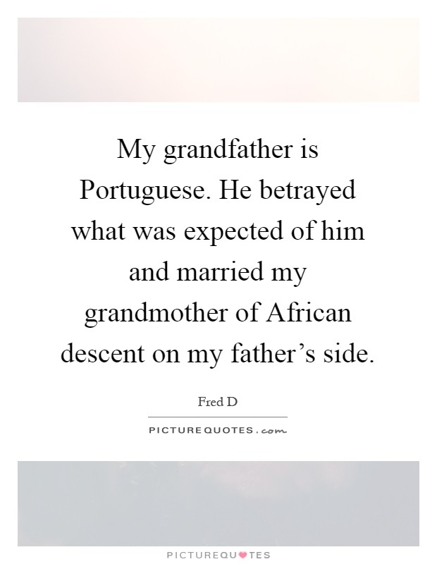 My grandfather is Portuguese. He betrayed what was expected of him and married my grandmother of African descent on my father's side Picture Quote #1