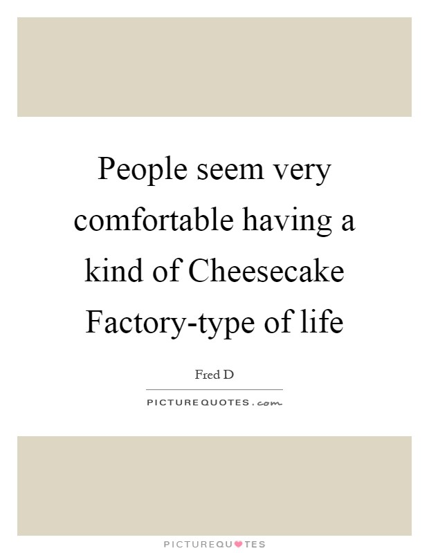 People seem very comfortable having a kind of Cheesecake Factory-type of life Picture Quote #1