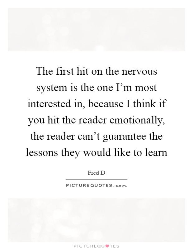 The first hit on the nervous system is the one I'm most interested in, because I think if you hit the reader emotionally, the reader can't guarantee the lessons they would like to learn Picture Quote #1