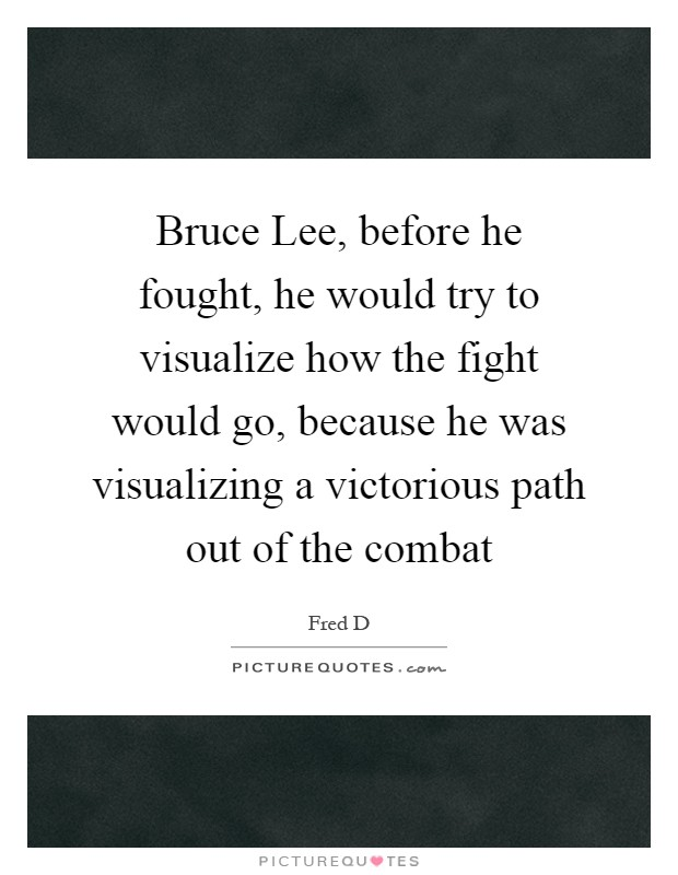 Bruce Lee, before he fought, he would try to visualize how the fight would go, because he was visualizing a victorious path out of the combat Picture Quote #1