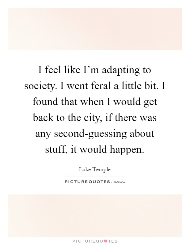 I feel like I'm adapting to society. I went feral a little bit. I found that when I would get back to the city, if there was any second-guessing about stuff, it would happen Picture Quote #1