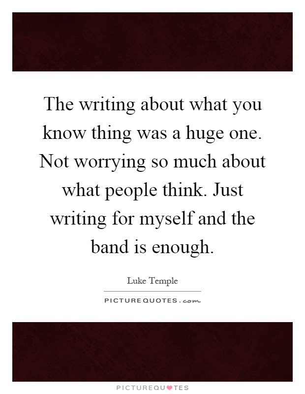 The writing about what you know thing was a huge one. Not worrying so much about what people think. Just writing for myself and the band is enough Picture Quote #1
