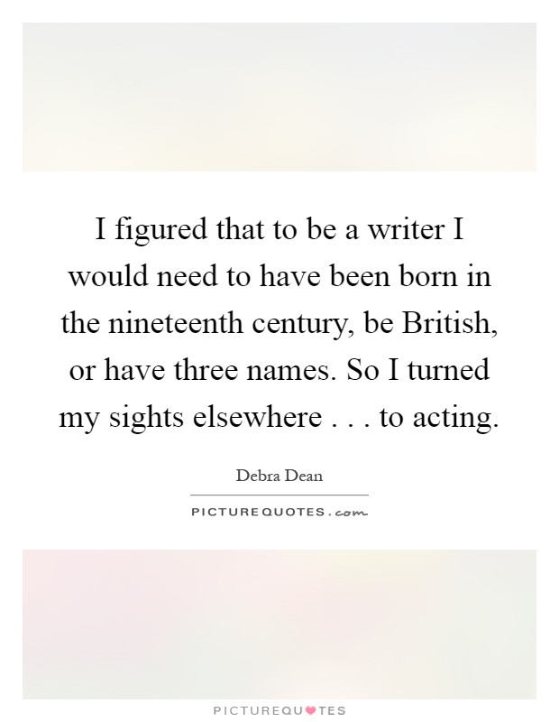 I figured that to be a writer I would need to have been born in the nineteenth century, be British, or have three names. So I turned my sights elsewhere . . . to acting Picture Quote #1