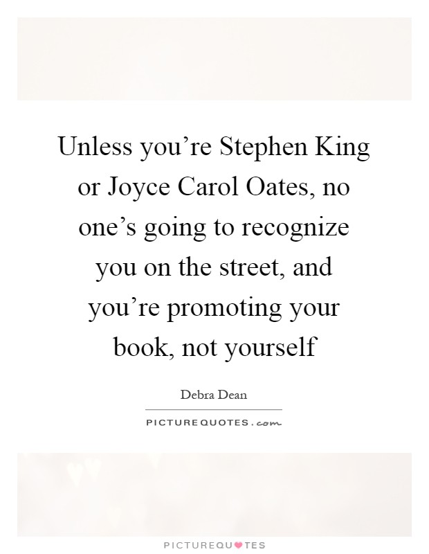Unless you're Stephen King or Joyce Carol Oates, no one's going to recognize you on the street, and you're promoting your book, not yourself Picture Quote #1