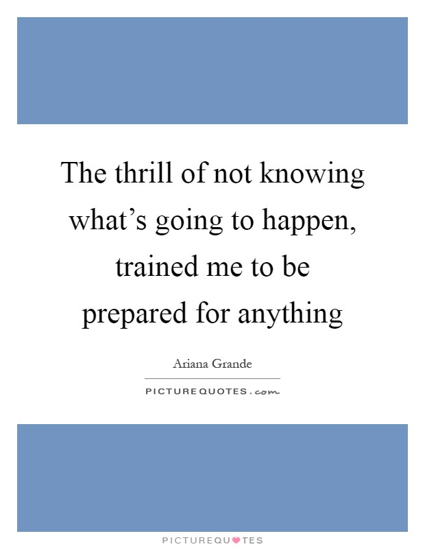 The thrill of not knowing what's going to happen, trained me to be prepared for anything Picture Quote #1