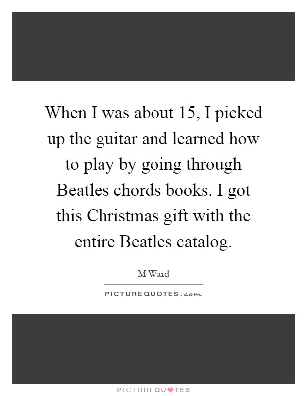 When I was about 15, I picked up the guitar and learned how to play by going through Beatles chords books. I got this Christmas gift with the entire Beatles catalog Picture Quote #1