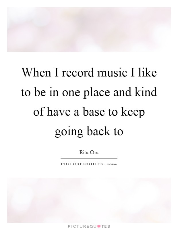 When I record music I like to be in one place and kind of have a base to keep going back to Picture Quote #1