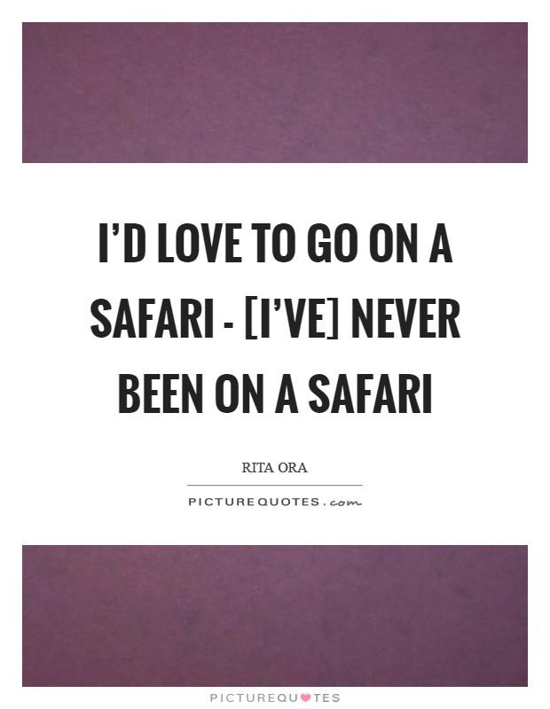 I'd love to go on a safari - [I've] never been on a safari Picture Quote #1