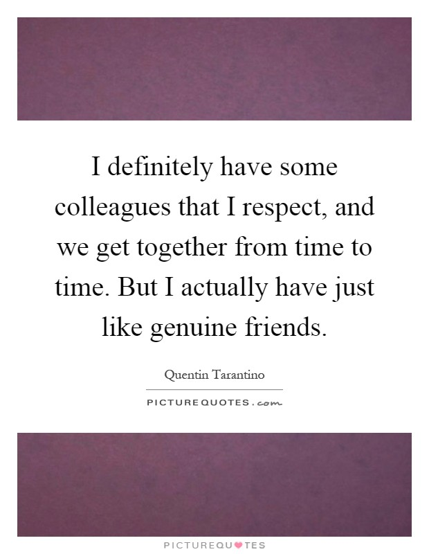 I definitely have some colleagues that I respect, and we get together from time to time. But I actually have just like genuine friends Picture Quote #1
