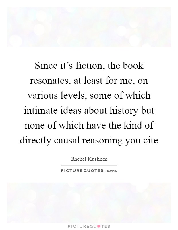 Since it's fiction, the book resonates, at least for me, on various levels, some of which intimate ideas about history but none of which have the kind of directly causal reasoning you cite Picture Quote #1