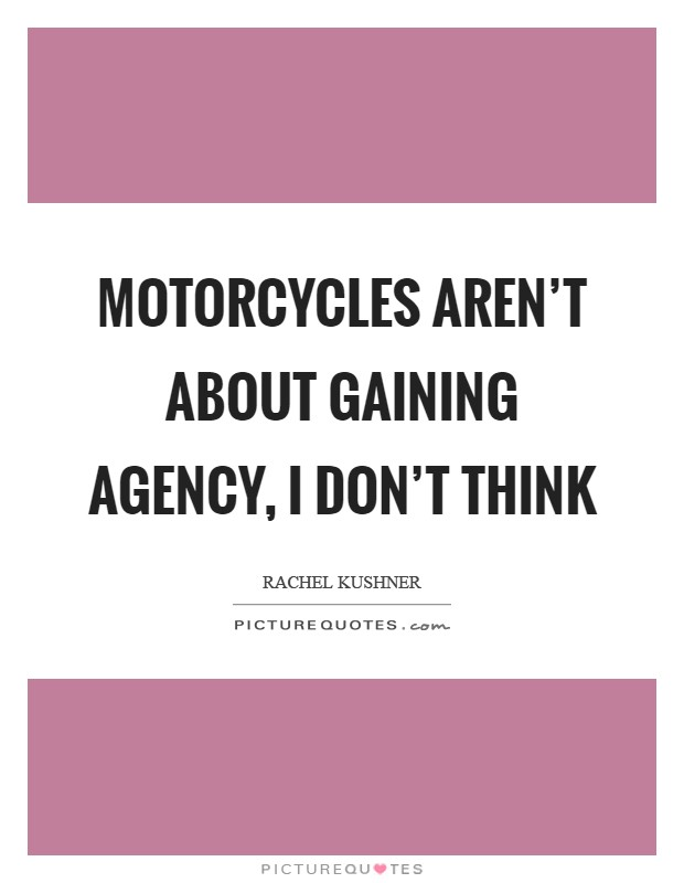 Motorcycles aren't about gaining agency, I don't think Picture Quote #1
