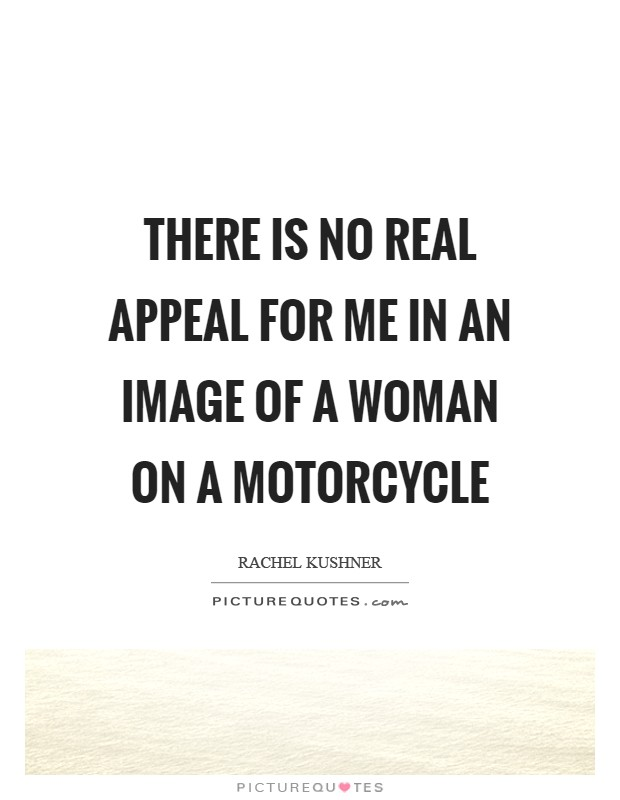 There is no real appeal for me in an image of a woman on a motorcycle Picture Quote #1