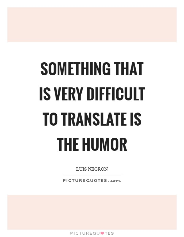 Something that is very difficult to translate is the humor Picture Quote #1