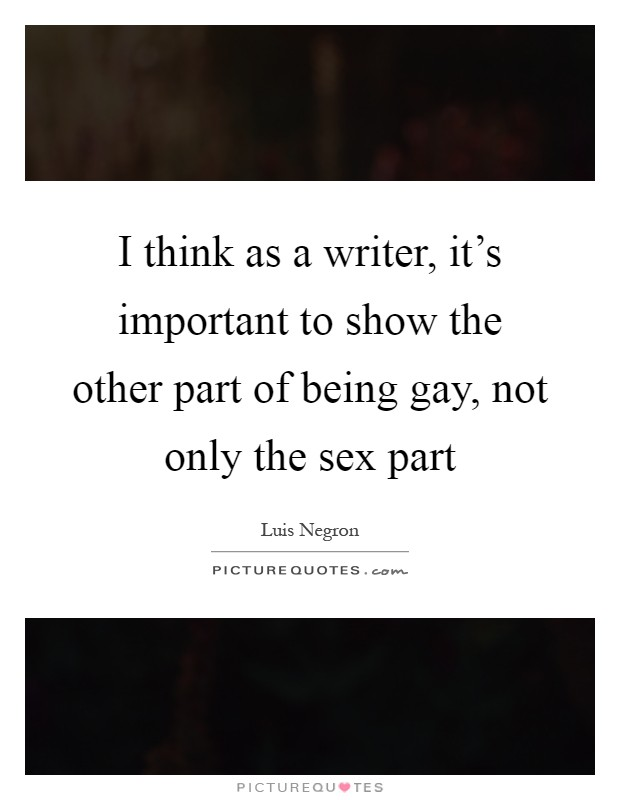 I think as a writer, it's important to show the other part of being gay, not only the sex part Picture Quote #1