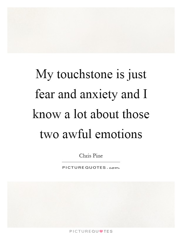 My touchstone is just fear and anxiety and I know a lot about those two awful emotions Picture Quote #1