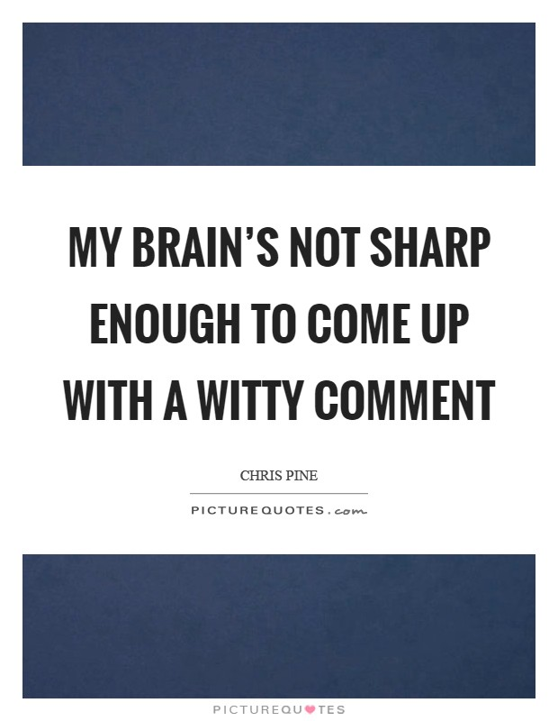 My brain's not sharp enough to come up with a witty comment Picture Quote #1