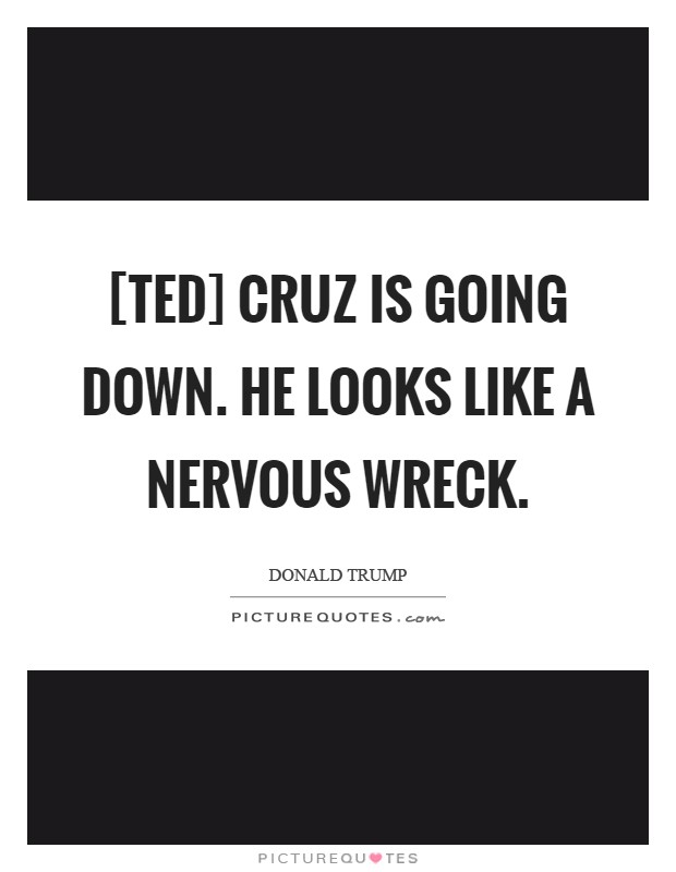 [Ted] Cruz is going down. He looks like a nervous wreck Picture Quote #1