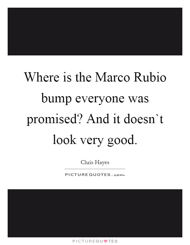 Where is the Marco Rubio bump everyone was promised? And it doesn`t look very good Picture Quote #1