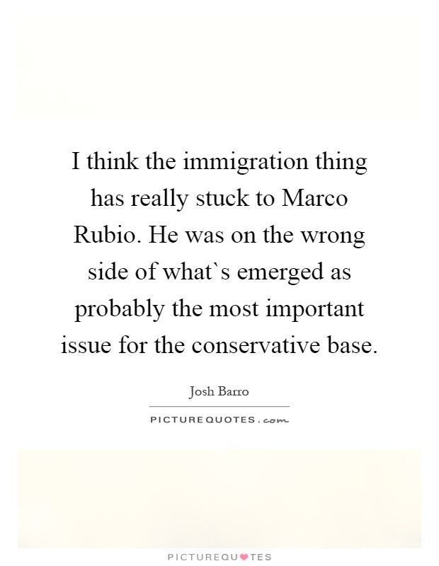 I think the immigration thing has really stuck to Marco Rubio. He was on the wrong side of what`s emerged as probably the most important issue for the conservative base Picture Quote #1