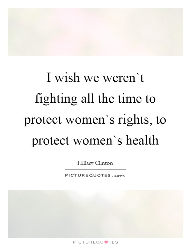 I wish we weren`t fighting all the time to protect women`s rights, to protect women`s health Picture Quote #1