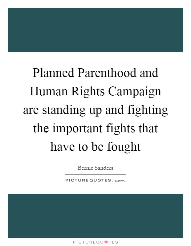 Planned Parenthood and Human Rights Campaign are standing up and fighting the important fights that have to be fought Picture Quote #1