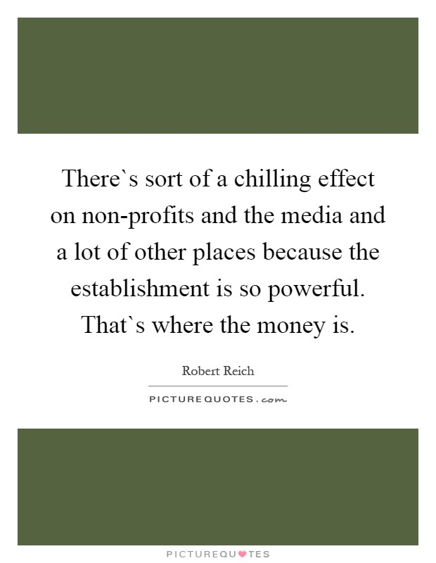 There`s sort of a chilling effect on non-profits and the media and a lot of other places because the establishment is so powerful. That`s where the money is Picture Quote #1