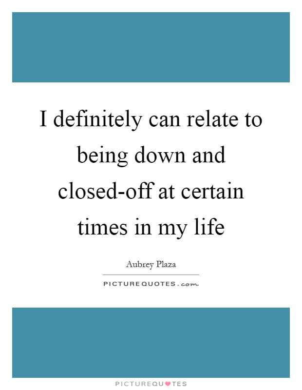 I definitely can relate to being down and closed-off at certain times in my life Picture Quote #1
