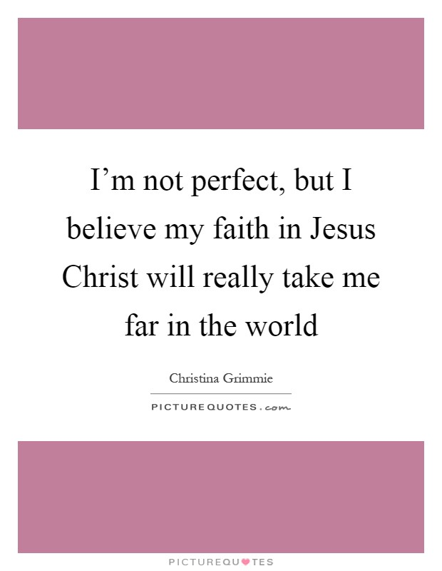 I'm not perfect, but I believe my faith in Jesus Christ will really take me far in the world Picture Quote #1