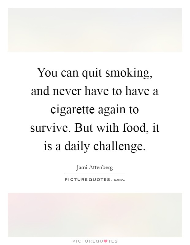 You can quit smoking, and never have to have a cigarette again to survive. But with food, it is a daily challenge Picture Quote #1