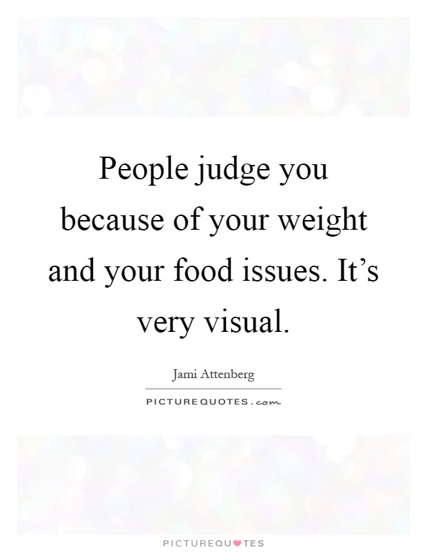 People judge you because of your weight and your food issues. It's very visual Picture Quote #1