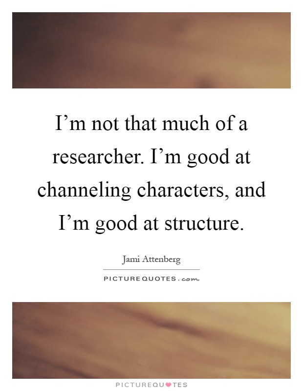 I'm not that much of a researcher. I'm good at channeling characters, and I'm good at structure Picture Quote #1