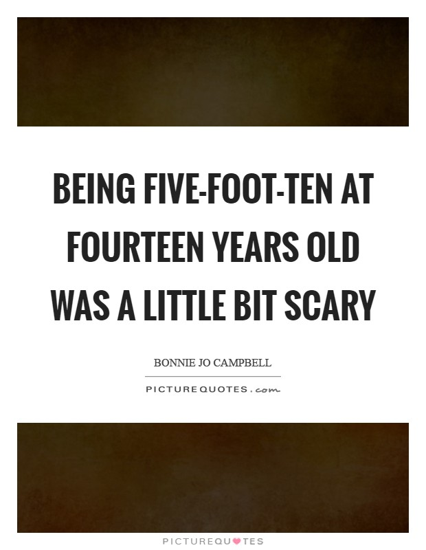 Being five-foot-ten at fourteen years old was a little bit scary Picture Quote #1