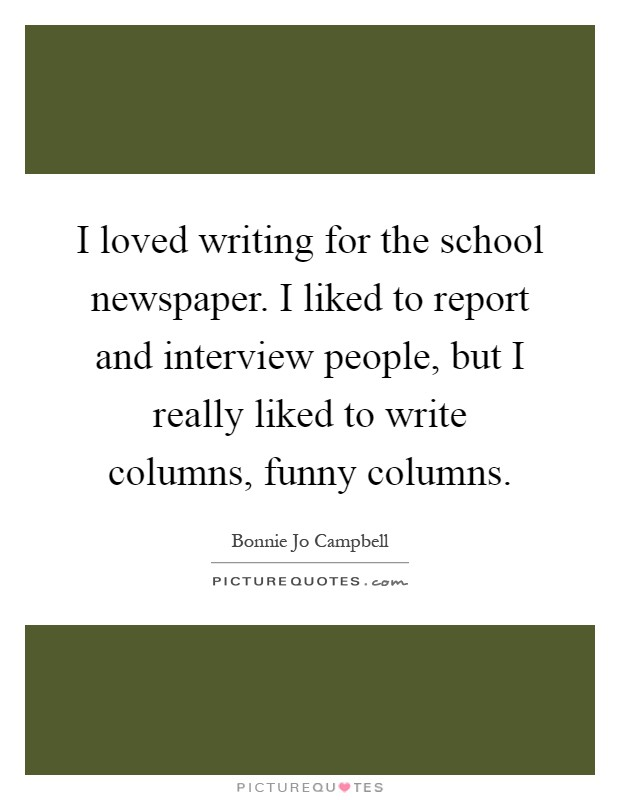 I loved writing for the school newspaper. I liked to report and interview people, but I really liked to write columns, funny columns Picture Quote #1