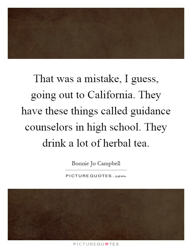 That was a mistake, I guess, going out to California. They have these things called guidance counselors in high school. They drink a lot of herbal tea Picture Quote #1