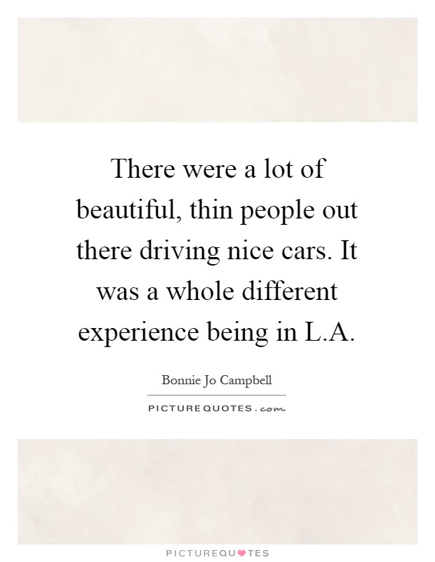 There were a lot of beautiful, thin people out there driving nice cars. It was a whole different experience being in L.A Picture Quote #1