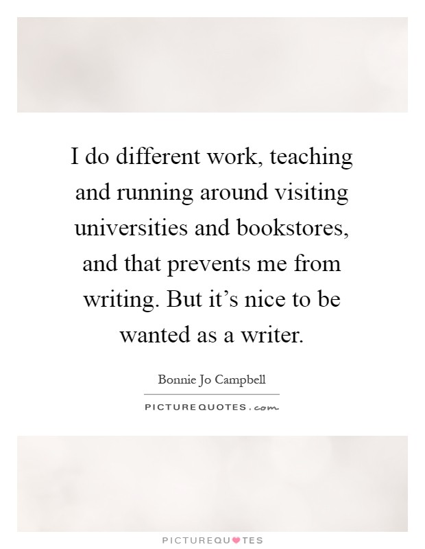 I do different work, teaching and running around visiting universities and bookstores, and that prevents me from writing. But it's nice to be wanted as a writer Picture Quote #1