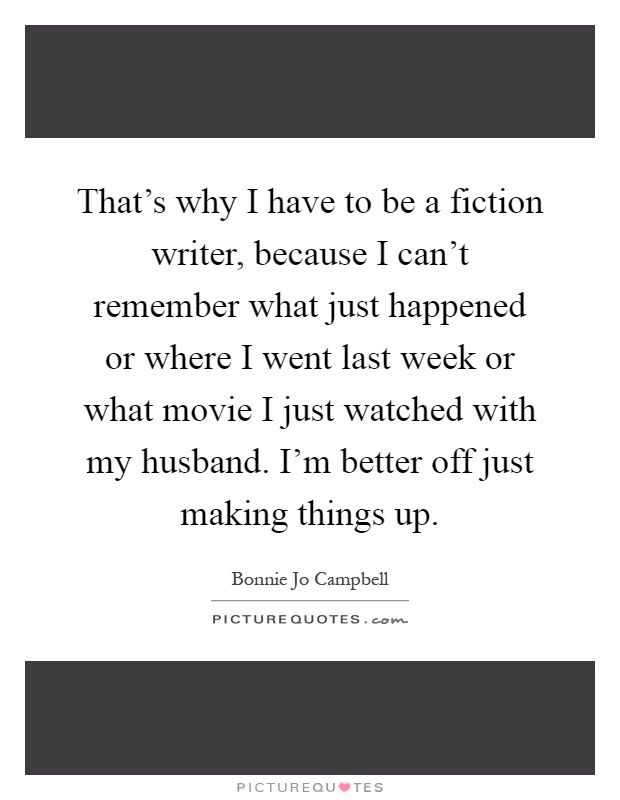 That's why I have to be a fiction writer, because I can't remember what just happened or where I went last week or what movie I just watched with my husband. I'm better off just making things up Picture Quote #1